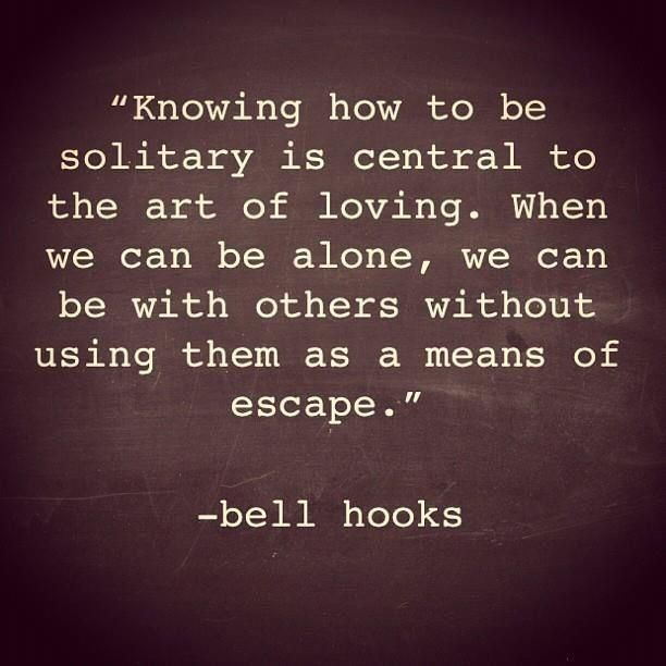Knowing how to be solitary is central to the art of loving. When we can be alone, we can be with others without using them as a means of escape. -Bell Hooks