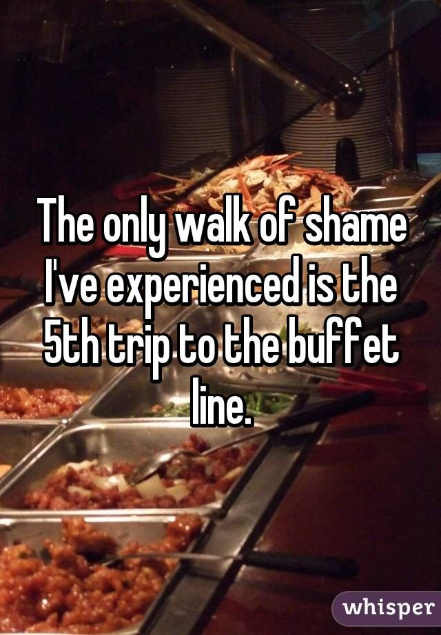 The only walk of shame I've experienced is the 5th trip to the buffet line.