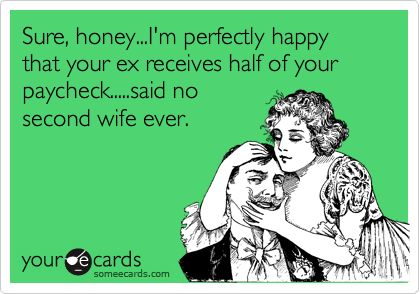 Sure, honey...I'm perfectly happy that your ex receives half of your paycheck.....said no second wife ever.
