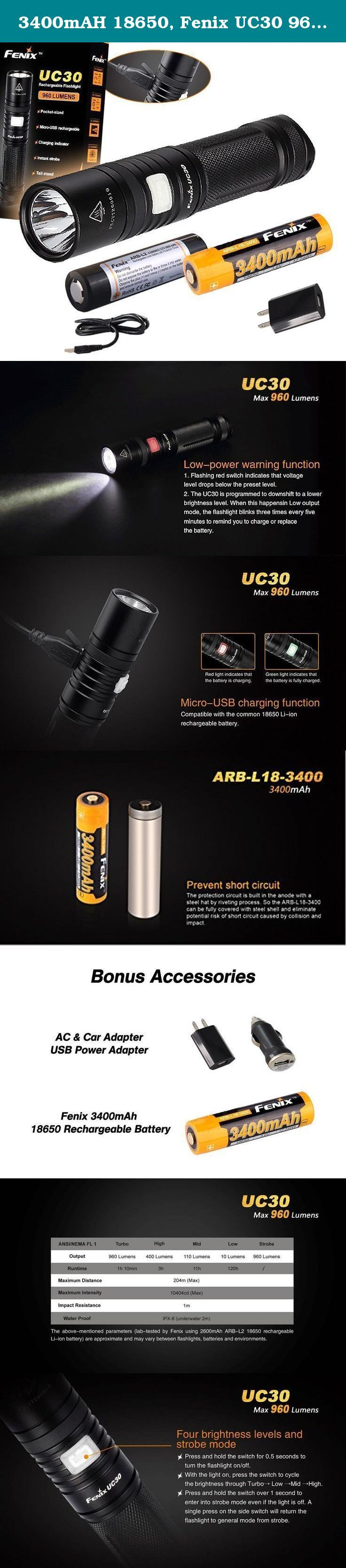 3400mAH 18650, Fenix UC30 960 Lumens Cree XM-L2 LED Rechargeable LED Flashlight w/ 2600mAh 18650, Holster, Built-in USB Charger, and Bonus Fenix 3400mAh Rechargeable Battery, Lumen Tactical AC CAR Power Adapter. Latest release from Fenix, UC30 produces the max output to 960 lumens with a high capacity 2600mAh rechargeable battery and built-in charger. Very compact, fits your palm and pockets perfectly. It is powerful, compact and rechargeable...what else do you need from a high quality...