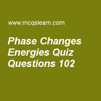 Learn quiz on phase changes energies, chemistry quiz 102 to practice. Free chemistry MCQs questions and answers to learn phase changes energies MCQs with answers. Practice MCQs to test knowledge on phase changes energies, metallic crystals properties, crystals and classification, hydrogen spectrum worksheets.  Free phase changes energies worksheet has multiple choice quiz questions as when we measure molar heat of fusion is measured at, answer key with choices as 1 atmosphere, 8…
