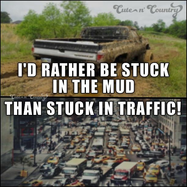 The mud is a lot more fun to play in. You run around in traffic they think your crazy. You run around in mud it's way more intertaining.