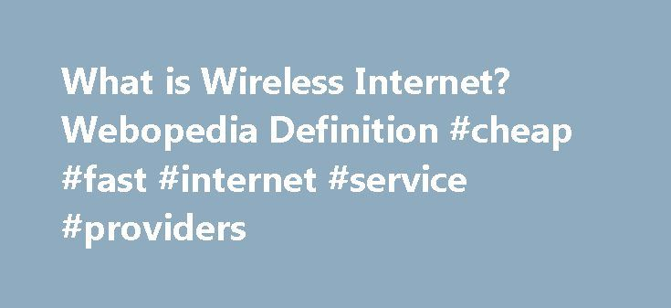 What is Wireless Internet? Webopedia Definition #cheap #fast #internet #service #providers internet.remmont.... wireless Internet Related Terms Wireless Internet enables wireless connectivity to the Internet via radio waves rather than wires on a person's home computer, laptop, smartphone or similar mobile device. Wireless Internet can be accessed directly through providers like AT T, Verizon, T-Mobile, Boingo and Clearwire. While most wireless Internet options lack the high speed of [...