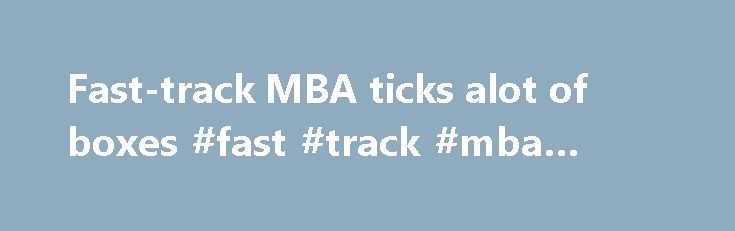 Fast-track MBA ticks alot of boxes #fast #track #mba #online http://arizona.remmont.com/fast-track-mba-ticks-alot-of-boxes-fast-track-mba-online/  # Fast-track MBA ticks alot of boxes It's intense, expensive and full time. It's the Master of Business Administration degree that students must leave their job or take a sabbatical in order to complete. Students complete the same number of core units as those undertaking a traditional two-year, part-time MBA degree – only faster and without…