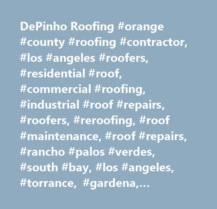 DePinho Roofing #orange #county #roofing #contractor, #los #angeles #roofers, #residential #roof, #commercial #roofing, #industrial #roof #repairs, #roofers, #reroofing, #roof #maintenance, #roof #repairs, #rancho #palos #verdes, #south #bay, #los #angeles, #torrance, #gardena, #hermosa #beach, #manhattan #beach, #redondo #beach, #cheviot #hills, #west #la, #santa #monica, #venice #beach, #westside, #orange, #riverside,inland #empire #…