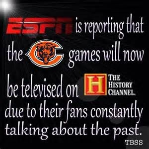 Green Bay Packers Funny - ESPN is reporting that the Bears games will now be televised on The History Channel due to their fans constatanly talking about the past.