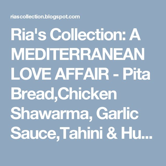 Ria's Collection: A MEDITERRANEAN LOVE AFFAIR - Pita Bread,Chicken Shawarma, Garlic Sauce,Tahini & Hummus (from scratch!)