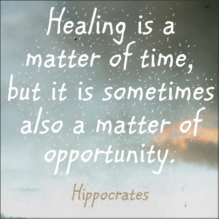 """Healing is a matter of time, but is sometimes also a matter of opportunity."" - Hippocrates . Sometimes it takes a new bit of knowledge, a new surgical procedure or medication, or even a new tool or product to help you out of an illness or injury. Always be on the lookout for solutions, remedies, treatments or cures which you may not have heard about before."