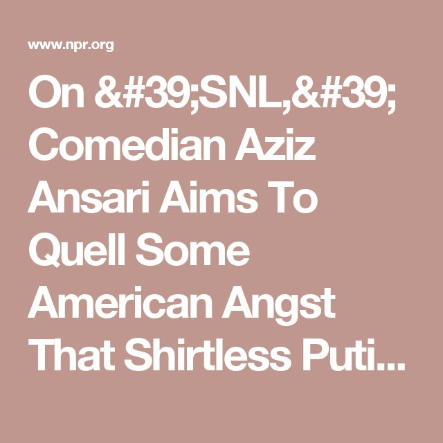 On 'SNL,' Comedian Aziz Ansari Aims To Quell Some American Angst That Shirtless Putin Can't : The Two-Way : NPR