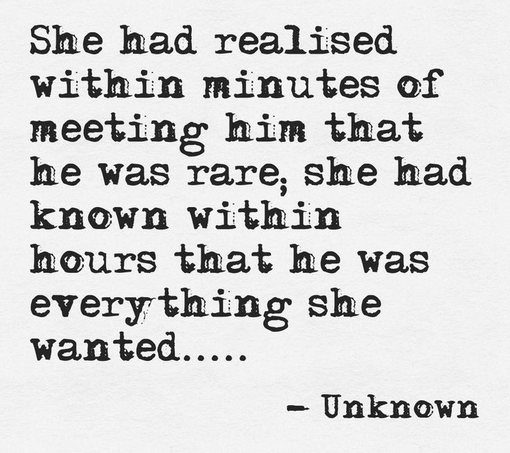 """She has realized within minutes of meeting him that he was rare, she had known within hours that he was everything she wanted..."""