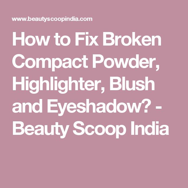 How to Fix Broken Compact Powder, Highlighter, Blush and Eyeshadow? - Beauty Scoop India