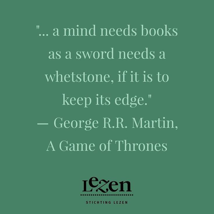 """... a mind needs books as a sword needs a whetstone if it is to keep its edge.""  George R.R. Martin A Game of Thrones"