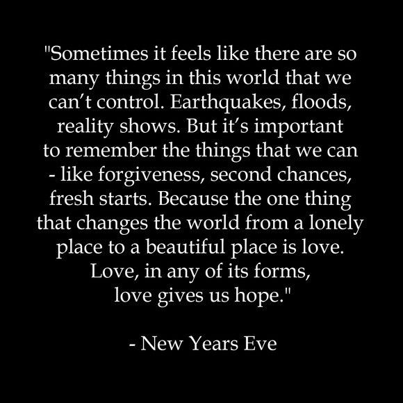 the one thing that changes the world from a lonely place to a beautiful place is love love in any of its forms love gives us hope new years eve