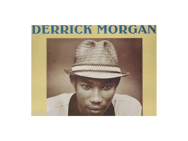 Derrick Morgan is a musical artist popular in the 1960s and 1970s. He worked with Desmond Dekker, Bob Marley, and Jimmy Cliff in the rhythm and blues and ska genres, and he also performed rocksteady and skinhead reggae. Wikipedia Born: March 27, 1940 (age 76), Clarendon Parish, Jamaica Children: Queen Ifrica Albums: Tougher Than Tough (Rudie in Court), More Record labels: Trojan Records, Charly Records, ROIR, More Genres: Rocksteady, Reggae, Ska
