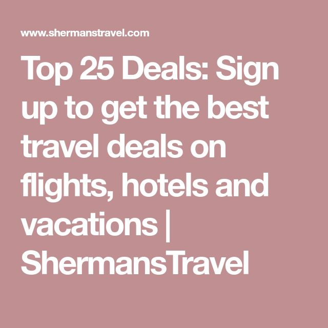 Top 25 Deals: Sign up to get the best travel deals on flights, hotels and vacations   ShermansTravel