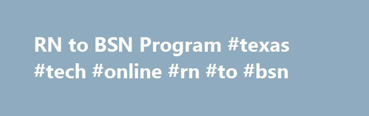 RN to BSN Program #texas #tech #online #rn #to #bsn http://washington.nef2.com/rn-to-bsn-program-texas-tech-online-rn-to-bsn/  # Arkansas Tech University Toggle left nav RN to BSN Program This program is designed to be completed in one calendar year: Spring entry beginning in January or Summer entry beginning in June. Deadlines to apply are October 1st for Spring admission and March 1st for Summer admission. You can complete your BSN anywhere and anytime as long as you have access to a…