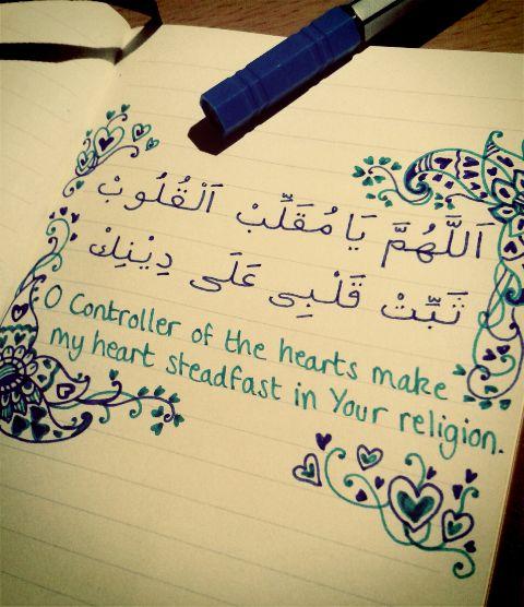اللهم يا مقلب القلوب ثبت قلبي على دينك  [O Allah] O Controller of the hearts, make my heart steadfast in Your religion.