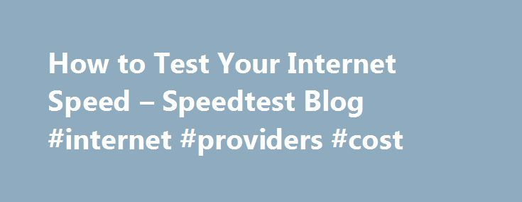 How to Test Your Internet Speed – Speedtest Blog #internet #providers #cost http://internet.remmont.com/how-to-test-your-internet-speed-speedtest-blog-internet-providers-cost/  How to Test Your Internet Speed There are plenty of reasons you might want to test your Internet connection s performance. Maybe you've upgraded service, or just moved into a new location and want to make certain you're getting the bandwidth you pay for. Maybe you've got a problem and want to confirm if it's […]