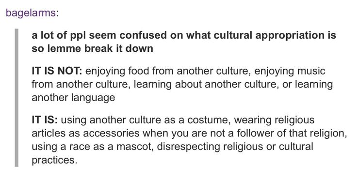 """THANK YOU. I hate seeing people where hairstyle or piece of clothing that has no real cultural or religious significance and people being like """"NO HOW DARE YOU THATS CULTURAL APPROPRIATION"""" when it isn't."""