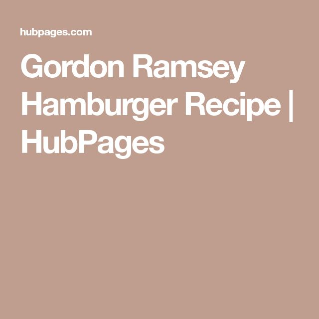 Gordon Ramsey Hamburger Recipe | HubPages