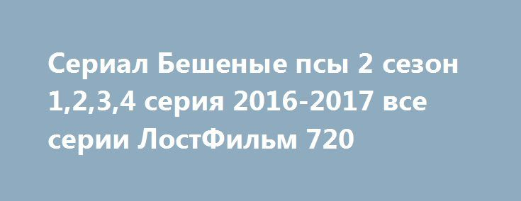 Сериал Бешеные псы 2 сезон 1,2,3,4 серия 2016-2017 все серии ЛостФильм 720 http://kinogo-2016-net.ru/2362-serial-beshenye-psy-2-sezon-1234-seriya-2016-2017-vse-serii-lostfilm-720.html  http://kinogo-2016-net.ru/2362-serial-beshenye-psy-2-sezon-1234-seriya-2016-2017-vse-serii-lostfilm-720.html