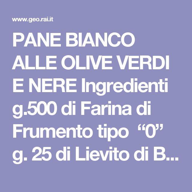 """PANE BIANCO ALLE OLIVE VERDI E NERE Ingredienti g.500 di Farina di Frumento tipo """"0"""" g. 25 di Lievito di Birra Acqua tiepida q.b. n. 1 cucchiaio di Olio  Sale Fino q.b. g. 50 di Olive Verdi denocciolate  g.. 50 di olive Nere denocciolate Procedimento: Predisponete un cumolo di farina sul tavolo da lavoro, irrorate lo stesso con del sale, fate un buco ed allargate dal centro verso la periferia man mano che l'impastate, aggiungete acqua tiepida nella quale avrete sciolto il lievito…"""