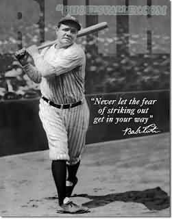 """Never let the fear of striking out get in your way"" -Babe Ruth"