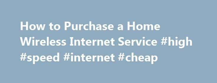 How to Purchase a Home Wireless Internet Service #high #speed #internet #cheap http://internet.remmont.com/how-to-purchase-a-home-wireless-internet-service-high-speed-internet-cheap/  How to Purchase a Home Wireless Internet Service Purchasing wireless Internet at your home is actually a multi-step process. Internet providers — Time Warner Cable, Comcast, and all the rest — install high-speed Internet in your home that has wireless capability, but is usually not wireless by default. To set…