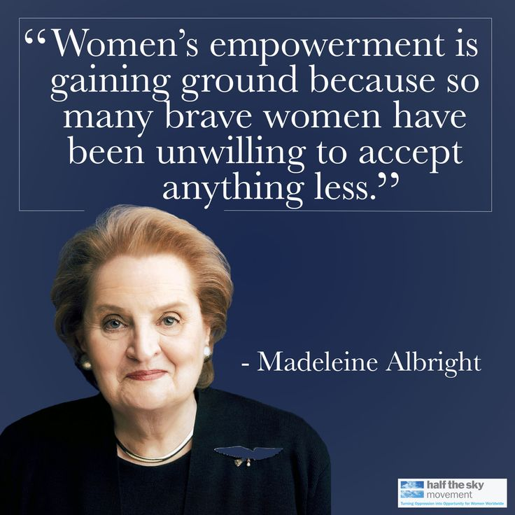 """Women's empowerment is gaining ground because so many brave women have been unwilling to accept anything less."""