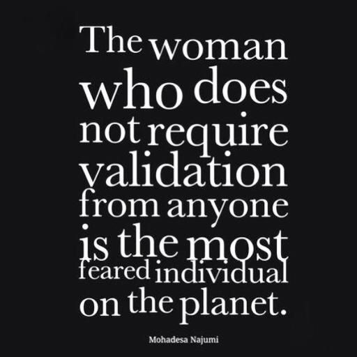 """""""The woman who does not require validation from anyone is the most feared individual on the planet"""""""