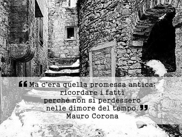 """""""Ma c'era quella promessa antica: ricordare i fatti perché non si perdessero nelle dimore del tempo."""" Mauro Corona - La voce degli uomini freddi (pagina 59)"""