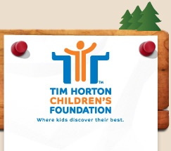 Tim Horton Children's Foundation: The Tim Horton Children's Foundation was established in 1974 by Ron Joyce, Co-Founder of the Tim Hortons chain, to honour Tim Horton's love for children and his desire to help those less fortunate. The Foundation is a non-profit, charitable organization committed to providing a fun-filled camp environment for children from economically disadvantaged homes.