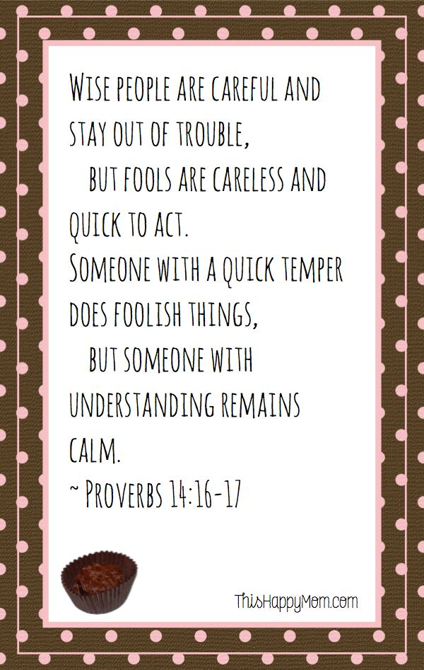 Wise people are careful and stay out of trouble, but fools are careless and quick to act.  Someone with a quick temper does foolish things, but someone with understanding remains calm.  Proverbs 14:16-17