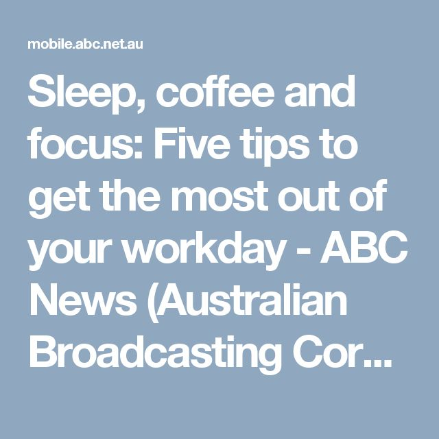 Sleep, coffee and focus: Five tips to get the most out of your workday - ABC News (Australian Broadcasting Corporation)