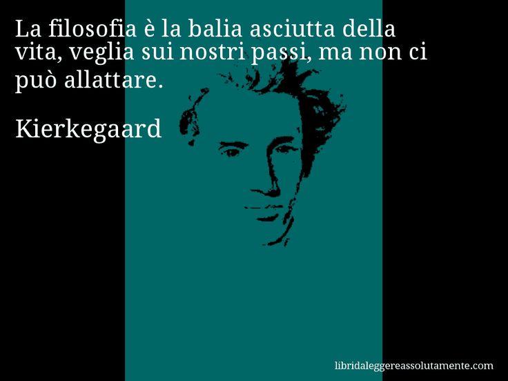 Aforisma di Kierkegaard : La filosofia è la balia asciutta della vita, veglia sui nostri passi, ma non ci può allattare.