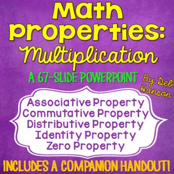 Multiplication Properties PowerPoint: This 66-slide PowerPoint focuses on the following math properties: - Commutative Property of Multiplication - Associative Property of Multiplication - Identity Property of Multiplication - Distributive Property - Zero Property of Multiplication