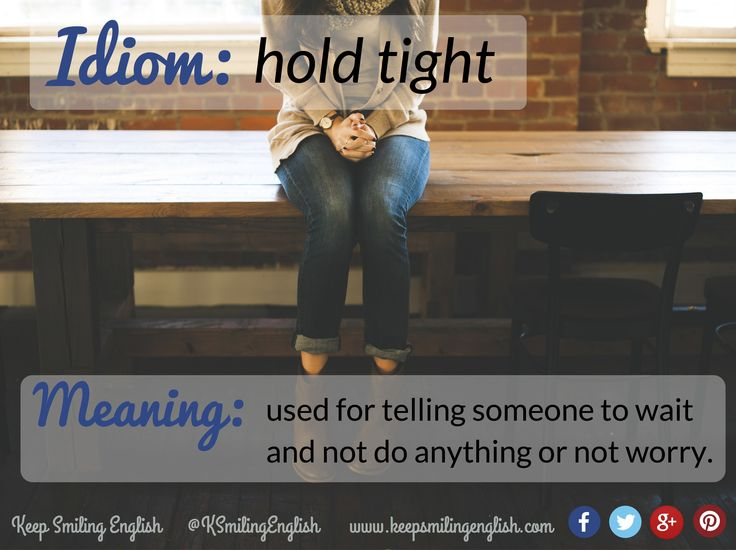 Idiom: to hold tight