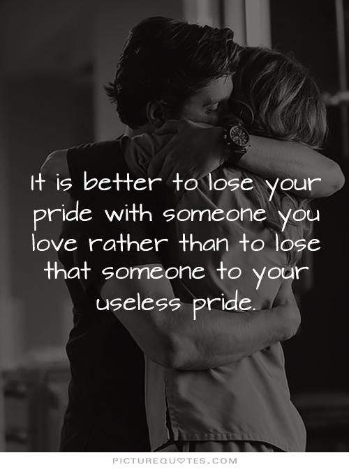 It is better to lose your pride with someone you love rather than to lose that someone you love with your useless pride. Picture Quotes.