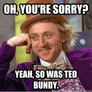 oh youre sorry yeah so was ted bundy