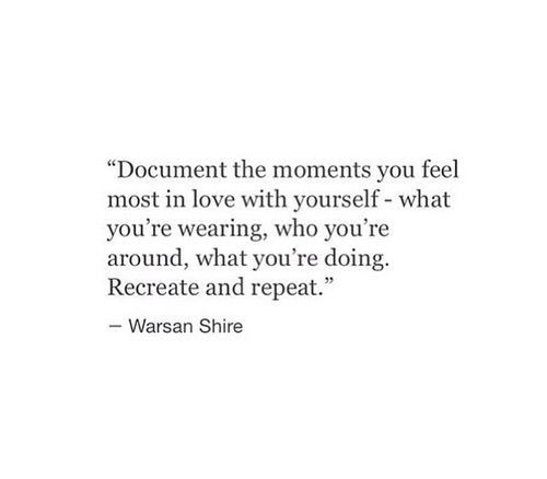 Document The Moments You Feel Most In Love With Yourself. Recreate And  Repeat / Quotes
