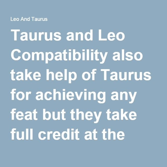 Taurus and Leo Compatibility also take help of Taurus for achieving any feat but they take full credit at the end. Taurus people can neglect it as immaturity of Leo people. Taurus and Leo Compatibility can have good relationship when they both learn to compromise with each other. If Taurus can let go their stubbornness and enjoy life with Leo and Leo becomes kind and stop bragging about them then they can easily create peaceful bond...