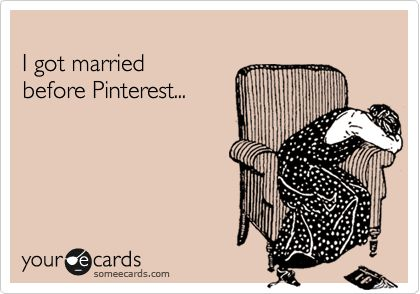 I got married before Pinterest...This is how I feel lol
