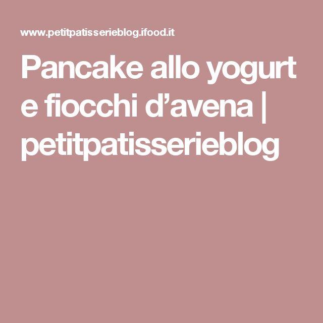 Pancake allo yogurt e fiocchi d'avena | petitpatisserieblog