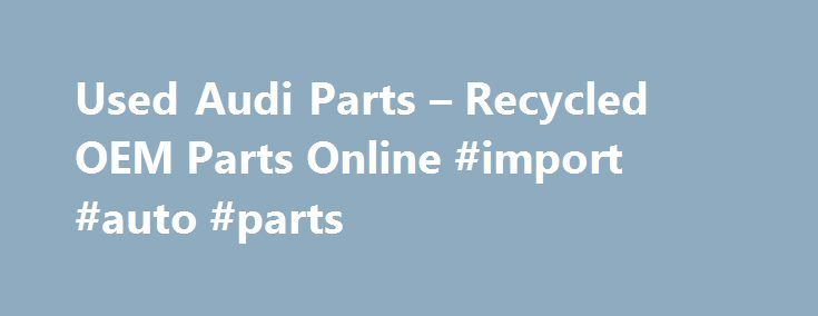 Used Audi Parts – Recycled OEM Parts Online #import #auto #parts http://poland.remmont.com/used-audi-parts-recycled-oem-parts-online-import-auto-parts/  #used auto parts online # Free Shipping On All Items! WolfAutoParts is Your #1 Source for Used Audi Parts Online! We pride ourselves in offering used Audi parts at discount rates. We are one of the largest online retailers of genuine used Audi parts . We offer Original Equipment Manufacturer (OEM) Audi parts and Audi accessories. This…