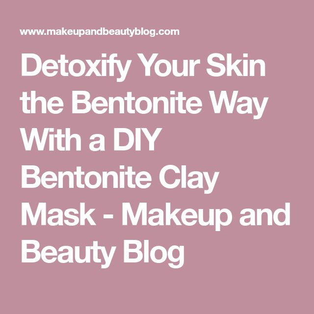 Detoxify Your Skin the Bentonite Way With a DIY Bentonite Clay Mask - Makeup and Beauty Blog