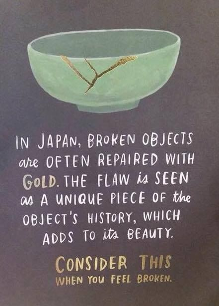 In Japan, broken objects are often repaired with gold. The flaw is seen as a unique piece of the objects history...