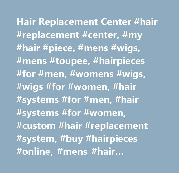 Hair Replacement Center #hair #replacement #center, #my #hair #piece, #mens #wigs, #mens #toupee, #hairpieces #for #men, #womens #wigs, #wigs #for #women, #hair #systems #for #men, #hair #systems #for #women, #custom #hair #replacement #system, #buy #hairpieces #online, #mens #hair #replacement #systems, #hair #replacement #system…