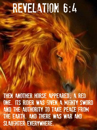 Revelation 6:4 Then another horse appeared, a red one. Its rider was given a mighty sword and the authority to take peace from the earth. And there was war and slaughter everywhere.