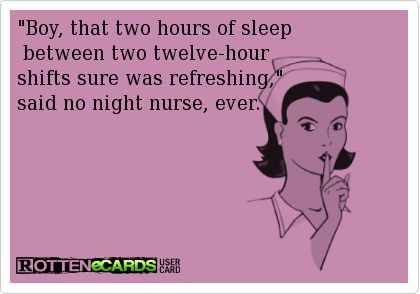 Boy, that two hours of sleep between two twelve-hour shifts sure was refreshing, said no night nurse, ever. ~mmw