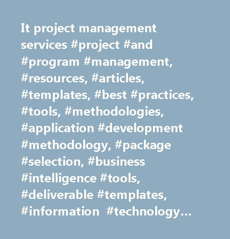 It project management services #project #and #program #management, #resources, #articles, #templates, #best #practices, #tools, #methodologies, #application #development #methodology, #package #selection, #business #intelligence #tools, #deliverable #templates, #information #technology #planning, #knowledge #management #processes, #crm #applications, #cost #benefit #analysis, #portfolio #management, #risk #management #programs, #systems #development, #information #engineering, #project #office,